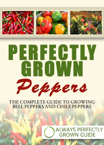 Perfectly Grown Peppers - The Complete Guide to Growing Bell Peppers and Chile Peppers by [Always Perfectly Grown]