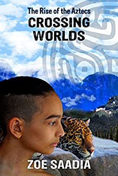Crossing Worlds (The Rise of The Aztecs Book 2) by [Saadia, Zoe]