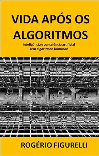 Vida após os Algoritmos: inteligência e consciência artificial sem algoritmos humanos (Portuguese Edition)