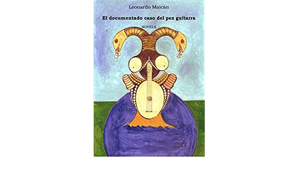 EL DOCUMENTADO CASO DEL PEZ GUITARRA eBook: LEONARDO MAICAN ...