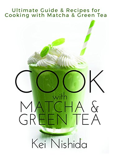Cook with Matcha and Green Tea: Ultimate Guide & Recipes for Cooking with Matcha and Green Tea by Kei Nishida
