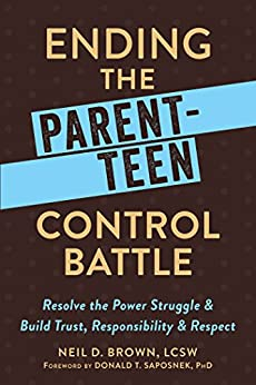 Ending the Parent-Teen Control Battle: Resolve the Power Struggle and Build Trust, Responsibility, and Respect by [Brown, Neil D.]