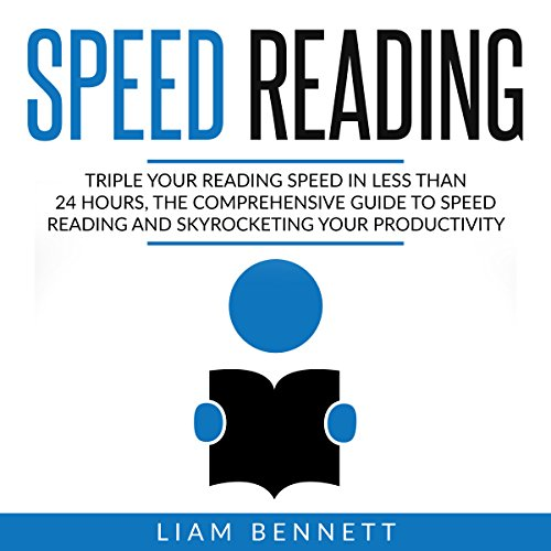 Speed Reading: Triple Your Reading Speed in Less than 24 Hours: The Comprehensive Guide to Speed Reading and Skyrocketing Your Productivity - Liam Bennett - Unabridged