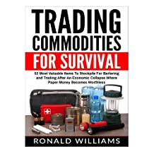 Trading Commodities For Survival: 52 Most Valuable Items To Stockpile For Bartering and Trading After An Economic Collapse Where Paper Money Becomes Worthless