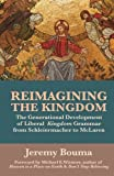 Reimagining the Kingdom : The Generational Development of Liberal Kingdom Grammar from Schleiermacher to Mclaren, Bouma, Jeremy, 0985470399