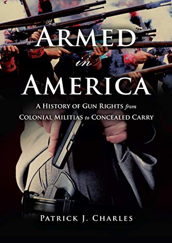 Armed in America: A History of Gun Rights from Colonial Militias to Concealed Carry (Gun Control Debate Arguments For And Against)