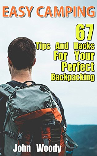 Easy Camping: 67 Tips and Hacks for Your Perfect Backpacking: (Insect Repellent Hacks, Lighting Hacks, Storage and Food Hacks, Comfort and Safety Hacks) (Hiking & Camping) by [Woody, John]
