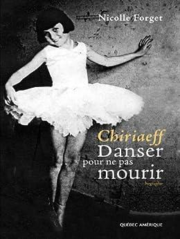 Chiriaeff : Danser pour ne pas mourir (French Edition)