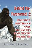 Behind the Paranormal: Bigfoot, Mothman and Monsters You Never Heard Of (Behind the Paranormal 2) (Volume 2)