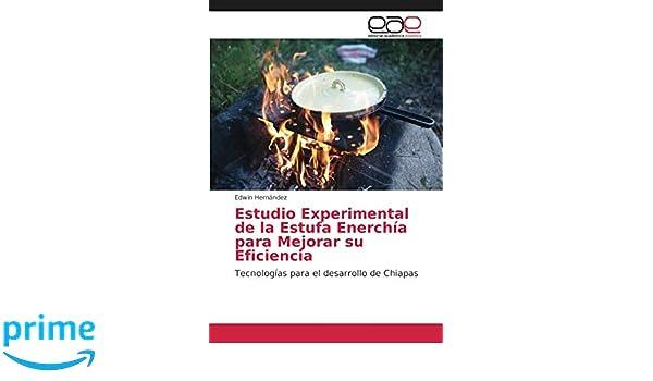 Estudio Experimental de la Estufa Enerchía para Mejorar su Eficiencia: Tecnologías para el desarrollo de Chiapas (Spanish Edition): Edwin Hernández: ...