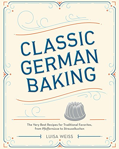 Classic German Baking: The Very Best Recipes for Traditional Favorites, from Pfeffernüsse to Streuselkuchen by Luisa Weiss