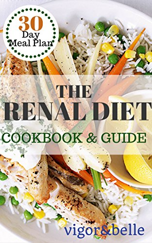 The Renal Diet: Cookbook & Guide: (Renal Diet, Renal Diet Cookbook, Low Sodium, Low Potassium, Kidney Disease) by vigor belle