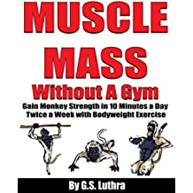 MUSCLE MASS Without A Gym: Gain Monkey Strength in 10 minutes a day Twice a Week with Bodyweight Exercise