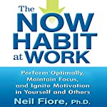 The Now Habit at Work: Perform Optimally, Maintain Focus, and Ignite Motivation in Yourself and Others | Neil Fiore