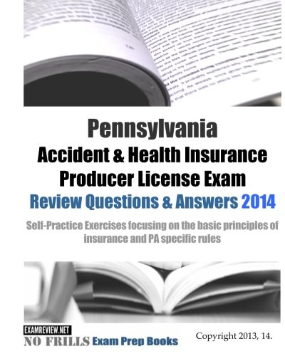 Download Pennsylvania Accident & Health Insurance Producer License Exam Review Questions & Answers 2014: Self-Practice Exercises focusing on the basic principles of insurance and PA specific rules Pdf