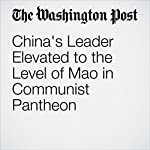China's Leader Elevated to the Level of Mao in Communist Pantheon | Simon Denyer