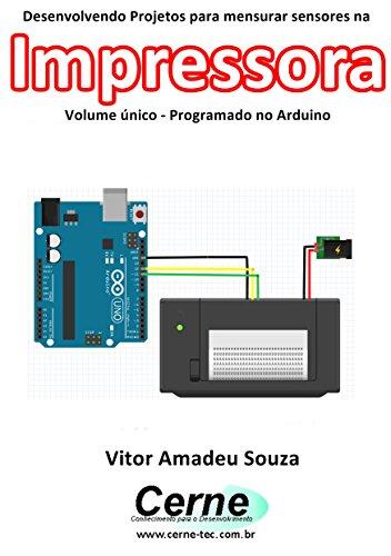 Desenvolvendo Projetos para mensurar sensores na Impressora Volume único - Programado no Arduino