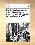 eulalie ou les dernieres volont?s de l amour anecdote r?cente publi?e par madame de v*** french edition