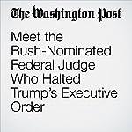 Meet the Bush-Nominated Federal Judge Who Halted Trump's Executive Order | Avi Selk