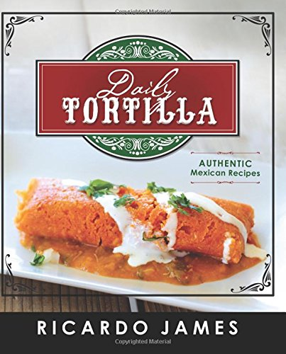 Daily Tortilla: Authentic Mexican Recipes by Ricardo James