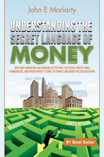 Understanding the Secret Language of Money: Why most Americans are unaware of the ways successful people think, communicate, and behave when it comes to finance and money related decisions by John E Moriarty