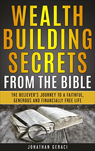 Wealth Building Secrets from the Bible: The Believer's Journey to a Faithful, Generous, and Financially Free Life by [Geraci, Jonathan]