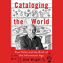 Cataloging the World: Paul Otlet and the Birth of the Information Age Audiobook by Alex Wright Narrated by John Lee