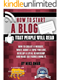 HOW TO START A BLOG THAT PEOPLE WILL READ: How to create a website, write about a topic you love, develop a loyal…