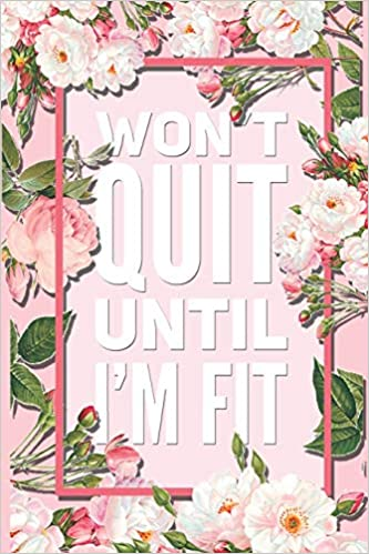 Won T Quit Until I M Fit Beautiful Pink Floral Motivational Quote 12 Week Diet Food Journal Daily Weight Loss Planner Journals Dream 9781096190974 Amazon Com Books
