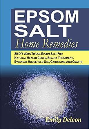 Epsom Salt Home Remedies 80 Diy Ways To Use Epsom Salt For Natural Health Cures Beauty