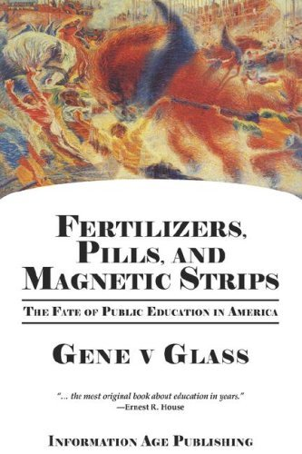 Fertilizers, Pills, And Magnetic Strips: The Fate Of Public Education In America (PB) [Paperback] [2008] 1st Ed. Gene V Glass