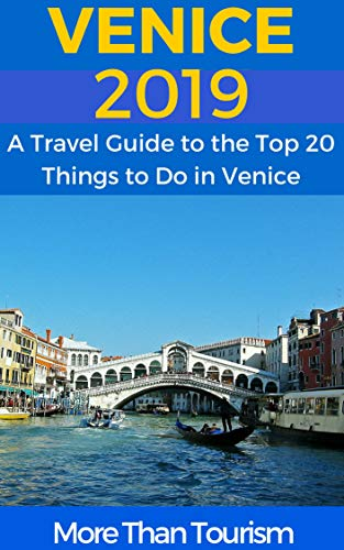 Venice 2019: A Travel Guide to the Top 20 Things to Do in Venice, Italy: Best of Venice Travel Guide