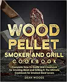 Wood Pellet Smoker and Grill Cookbook: The Ultimate How-To Guide and Cookbook for Smoking Meat and Grilling it, Complete Cookbook for Smoked Meat Lovers