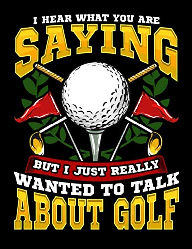 I Hear What You Are Saying But I Just Really Wanted To Talk About Golf: Funny Golfing Golfer Blank Lined Notebook Journal