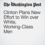 Clinton Plans New Effort to Win over White, Working-Class Men | John Wagner