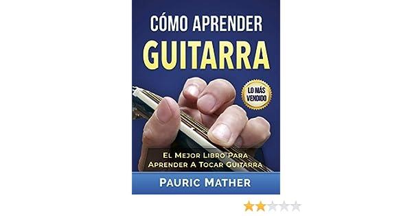 Cómo Aprender Guitarra: El Mejor Libro Para Aprender A Tocar Guitarra eBook: Pauric Mather: Amazon.es: Tienda Kindle