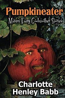 Pumpkineater: Maven Fairy Godmother Short Stories by [Babb, Charlotte Henley]