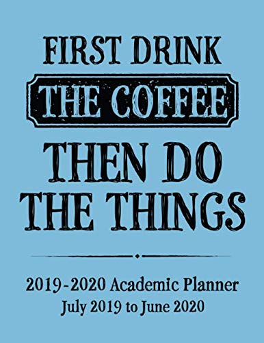 First Drink The Coffee Then Do The Things 2019 - 2020 Academic Planner July 2019 to June 2020: Coffee Addict Themed Back To School Planner - Full ... Coffee Academic Planner - Blue Cover Series) ()