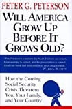 Will America Grow up Before it Grows Old: How the Coming Social Security Crisis Threatens You, Your Family and Your Country