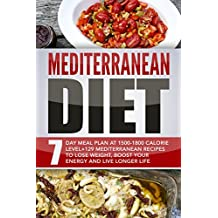 Mediterranean Diet: 7 Day Meal Plan At 1500-1800 Calorie Level+129 Mediterranean Recipes To Lose Weight, Boost Your Energy And Live Longer Life
