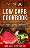 Low Carb Cookbook: Slim 30 - A 30 Day Recipe Guide For Living On A Low Carb & High Fat Diet For Beginners (Low Carb Cookbook, High Fat Recipes, Healthy Diet, Low Carb For Beginners)
