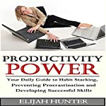 Habit Stacking + Productivity Power: Your Daily Guide to Habit Stacking, Preventing Procrastination and Developing Successful Skills | Elijah Hunter