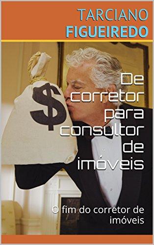 De corretor para consultor de imóveis: O fim do corretor de imóveis (Campeão de Vendas de Imóveis Livro 1)