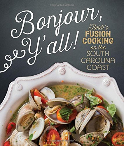 Bonjour Y'all: Heidi's Fusion Cooking on the South Carolina Coast by Heidi Vukov, Sara Sobota