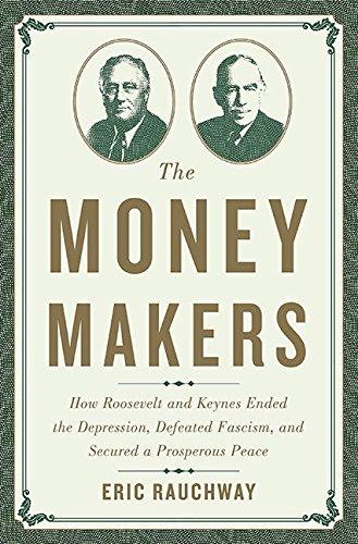 Download The Money Makers: How Roosevelt and Keynes Ended the Depression, Defeated Fascism, and Secured a Prosperous Peace PDF