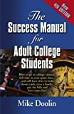 THE SUCCESS MANUAL FOR ADULT COLLEGE STUDENTS: How to go to college (almost) full time in your spare time....and still have time to hold down a job, raise ... bills and have some fun! - FOURTH EDITION