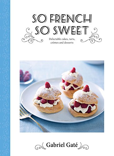 So French So Sweet: Delectable Cakes, Tarts, Cremes and Desserts by Gabriel Gate
