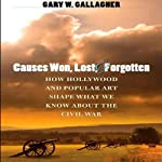 Causes Won, Lost, and Forgotten: How Hollywood and Popular Art Shape What We Know about the Civil War | Gary W. Gallagher
