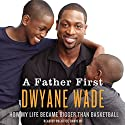 A Father First Audiobook by Dwayne Wade Narrated by Prentice Onayemi