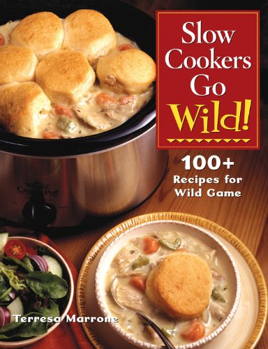 Slow Cookers Go Wild!: 100+ Recipes for Wild Game by Teresa Marrone
